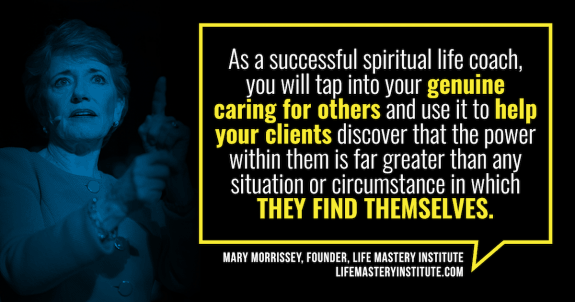 Do you have a sense that there's more to life than what you've experienced so far? And do you love to help and inspire others? If so, you may find that you are most fulfilled when pursuing a career that aligns with your heart and spiritual values -- you may be interested in heart-centered, spiritual life coaching with Mary Morrissey in the Life Mastery Institute