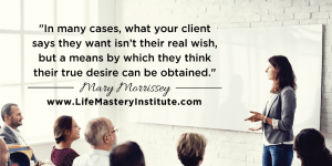 In many cases, what your life coaching client says they want isn't actually their REAL wish, but a means by which they think their TRUE desire can be obtained. Learn how to read your coaching client's real needs - Mary Morrissey