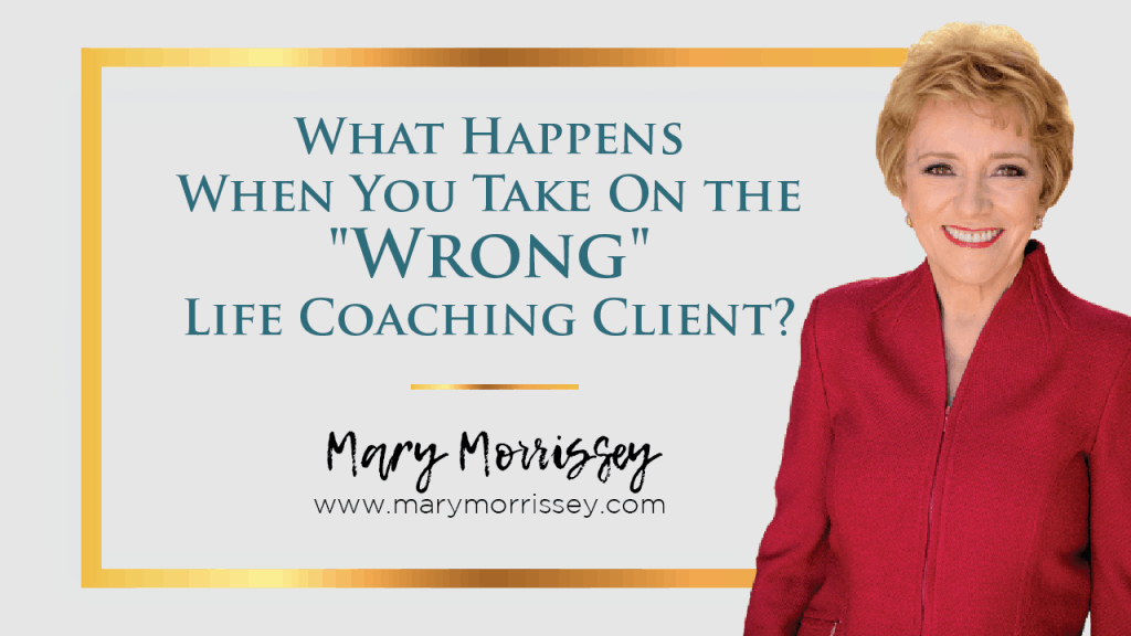 "What happens when you take on the ""wrong"" life coaching client, and how can you tell a ""wrong"" client from a ""right"" one before you start to work with them? This situation can be frustrating and demoralizing for both the coach AND the client, and can even actually affect your reputation as a coach. Find out how to carefully vet each new potential client that comes your way to make sure they are a fit for you, and you for them with Mary Morrissey."