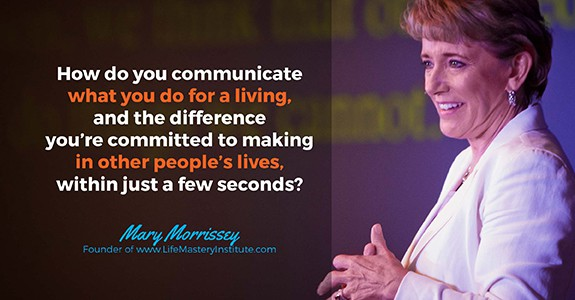 How do you communicate what you do for a living, and the difference you're committed to making in other people's lives, within just a few seconds?